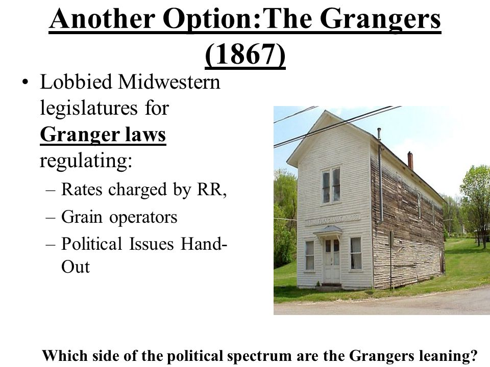 Another Option:The Grangers (1867) Lobbied Midwestern legislatures for Granger laws regulating: –Rates charged by RR, –Grain operators –Political Issues Hand- Out Which side of the political spectrum are the Grangers leaning