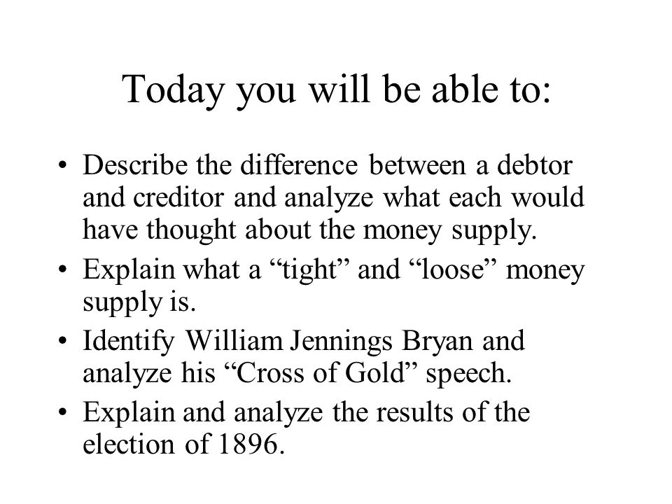 Today you will be able to: Describe the difference between a debtor and creditor and analyze what each would have thought about the money supply.