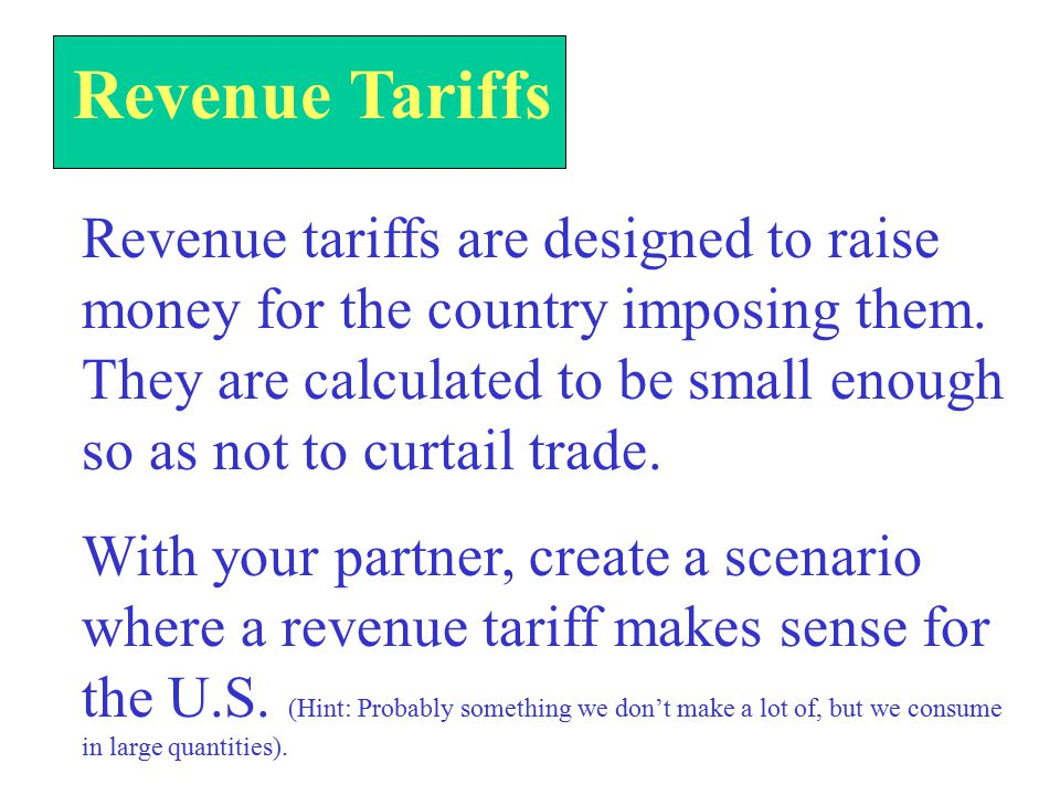 Revenue Tariffs Revenue tariffs are designed to raise money for the country imposing them.