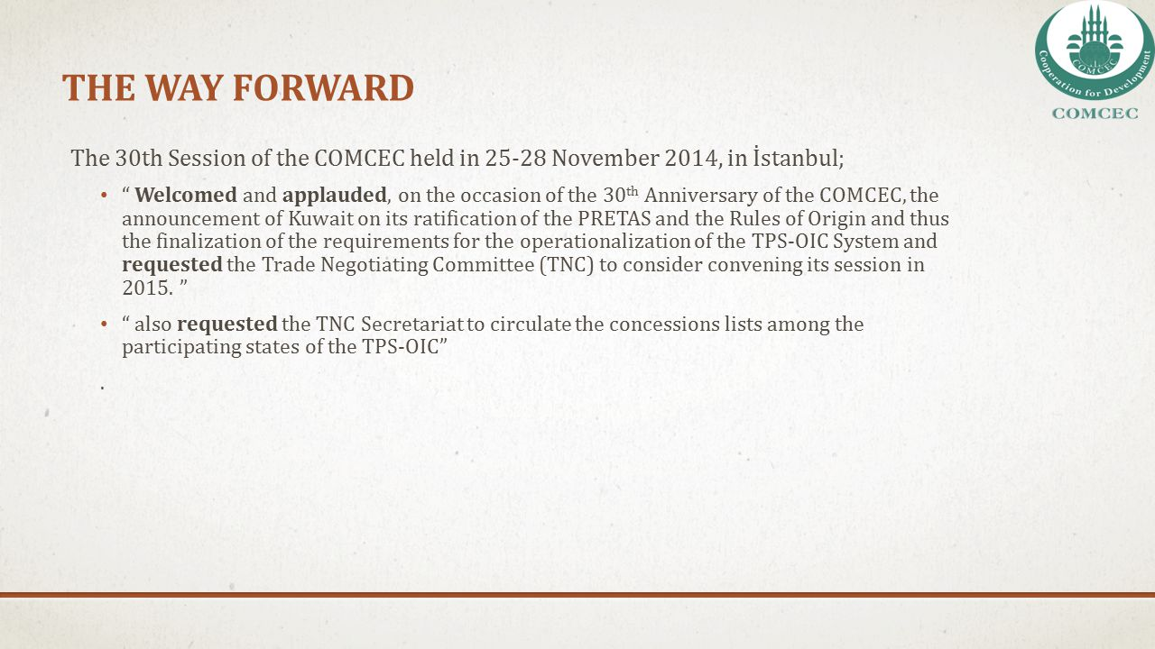 """THE WAY FORWARD The 30th Session of the COMCEC held in 25-28 November 2014, in İstanbul; """" Welcomed and applauded, on the occasion of the 30 th Annive"""