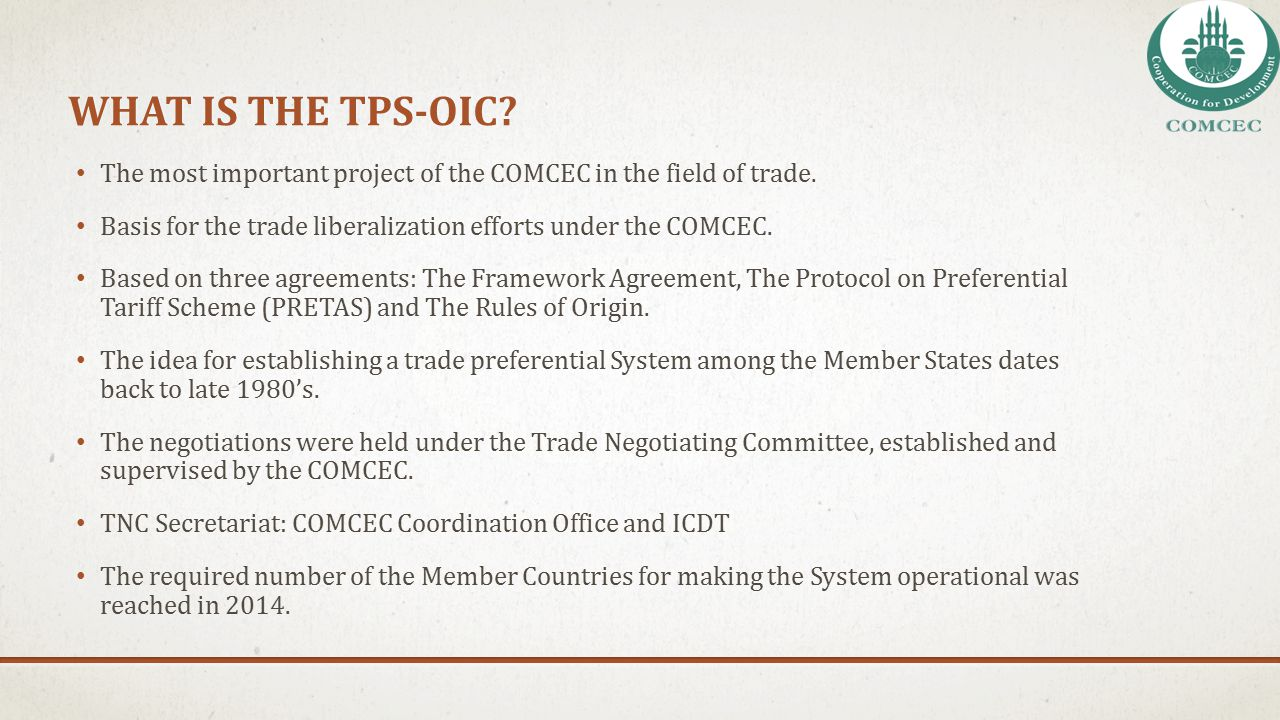 TIMELINE OF THE TPS-OIC NEGOTIATIONS 1988: COMCEC adopted the basic principles (Declaration of Intent) that should guide the efforts for the establishment of a trade preferential system 1990: The Framework Agreement was adopted by the COMCEC, and presented to the signature and ratification by the Member States.