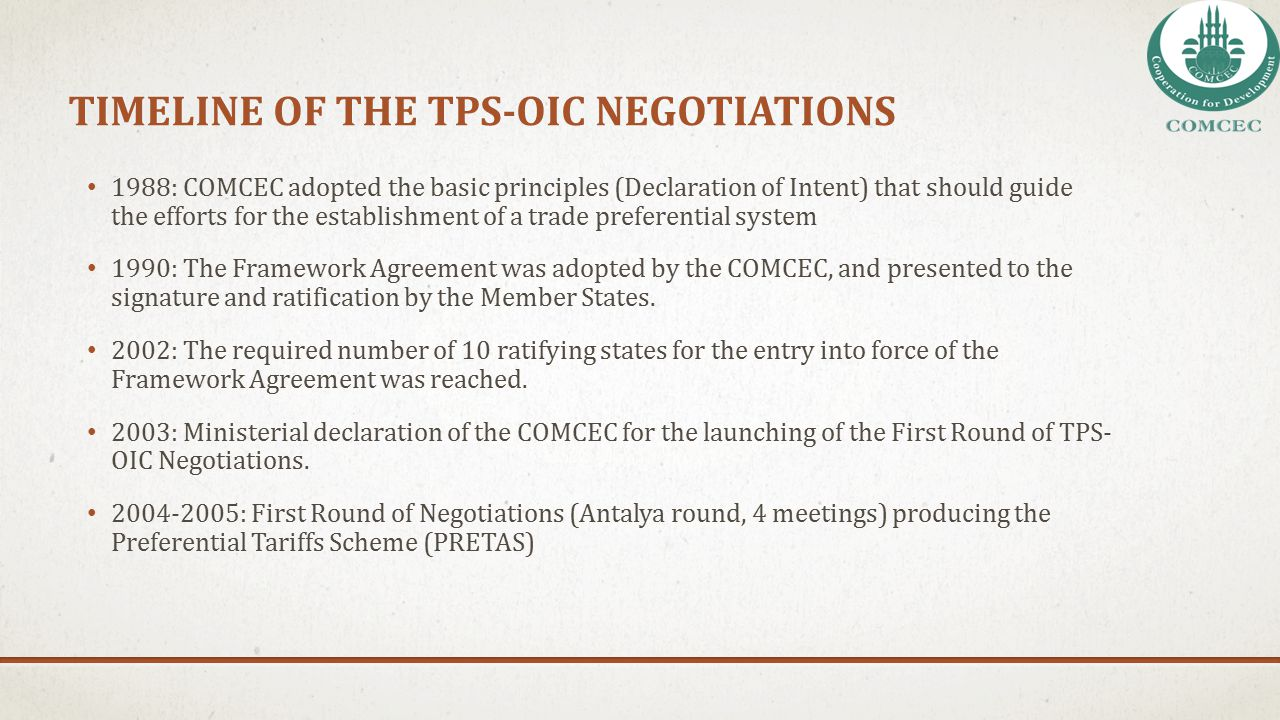 TIMELINE OF THE TPS-OIC NEGOTIATIONS 1988: COMCEC adopted the basic principles (Declaration of Intent) that should guide the efforts for the establish