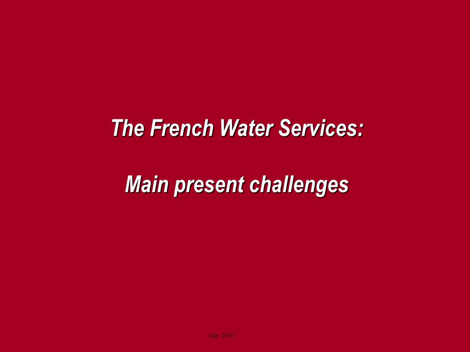 May 2005 The French Water Services: Main present challenges