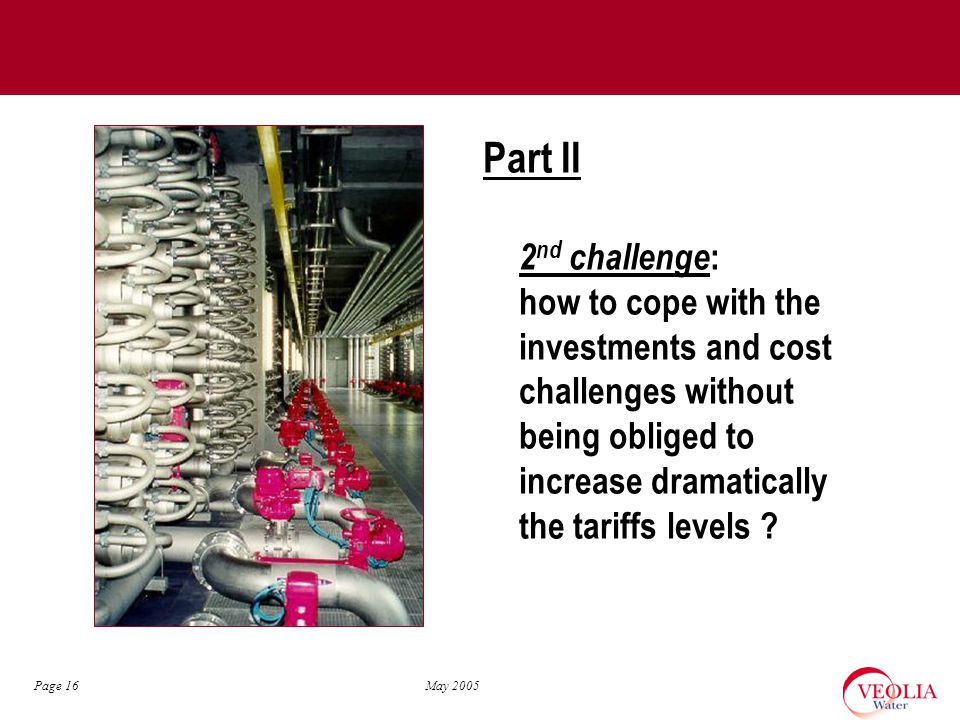 May 2005 Page 16 Part II 2 nd challenge : how to cope with the investments and cost challenges without being obliged to increase dramatically the tariffs levels ?