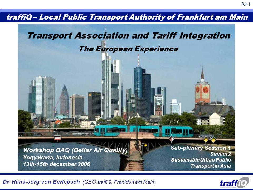 foil 1 traffiQ – Local Public Transport Authority of Frankfurt am Main Dr. Hans-Jörg von Berlepsch ( CEO traffiQ, Frankfurt am Main) Workshop BAQ (Bet