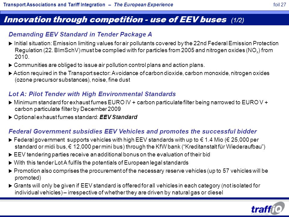 Transport Associations and Tariff Integration – The European Experiencefoil 27 Innovation through competition - use of EEV buses (1/2) Demanding EEV Standard in Tender Package A  Initial situation: Emission limiting values for air pollutants covered by the 22nd Federal Emission Protection Regulation (22.