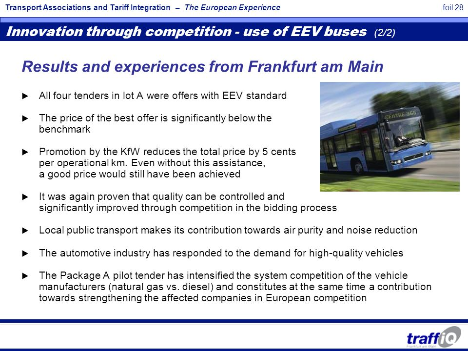 Transport Associations and Tariff Integration – The European Experiencefoil 28 Results and experiences from Frankfurt am Main  All four tenders in lot A were offers with EEV standard  The price of the best offer is significantly below the benchmark  Promotion by the KfW reduces the total price by 5 cents per operational km.