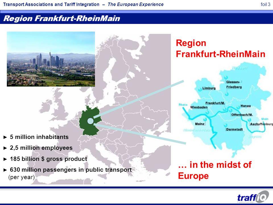 Transport Associations and Tariff Integration – The European Experiencefoil 3 Region Frankfurt-RheinMain … in the midst of Europe Region Frankfurt-Rhe