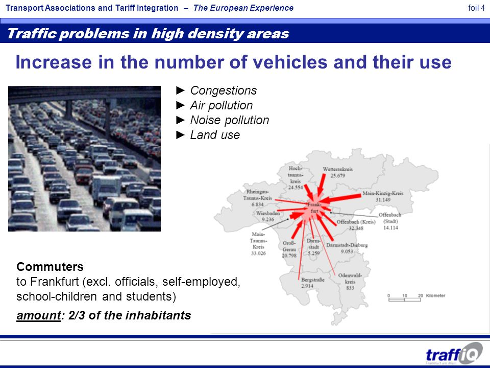Transport Associations and Tariff Integration – The European Experiencefoil 4 Traffic problems in high density areas ► Congestions ► Air pollution ► Noise pollution ► Land use Increase in the number of vehicles and their use Commuters to Frankfurt (excl.