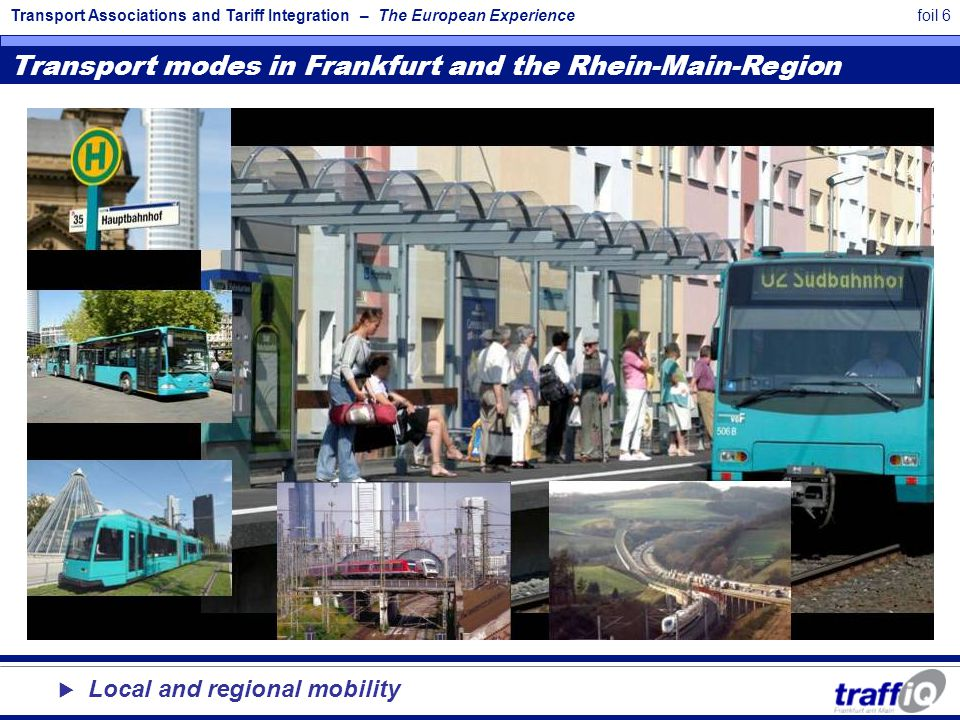 Transport Associations and Tariff Integration – The European Experiencefoil 6 Transport modes in Frankfurt and the Rhein-Main-Region  Local and regional mobility