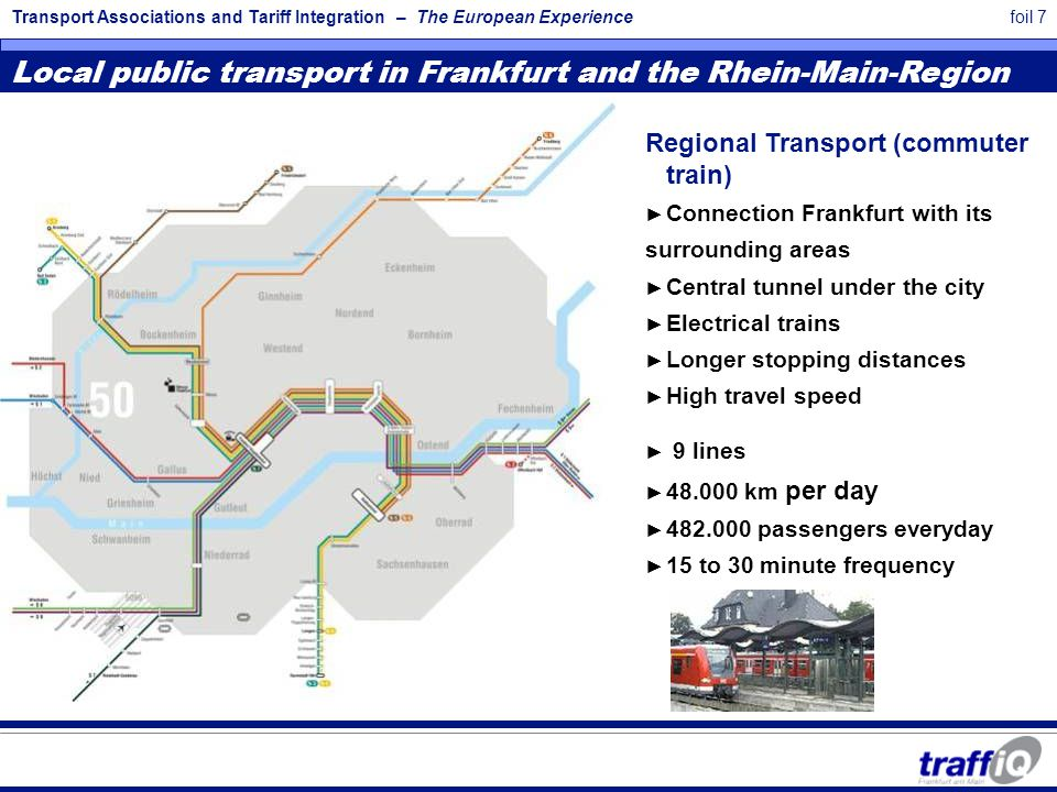 Transport Associations and Tariff Integration – The European Experiencefoil 7 Local public transport in Frankfurt and the Rhein-Main-Region Regional Transport (commuter train) ► Connection Frankfurt with its surrounding areas ► Central tunnel under the city ► Electrical trains ► Longer stopping distances ► High travel speed ► 9 lines ► 48.000 km per day ► 482.000 passengers everyday ► 15 to 30 minute frequency