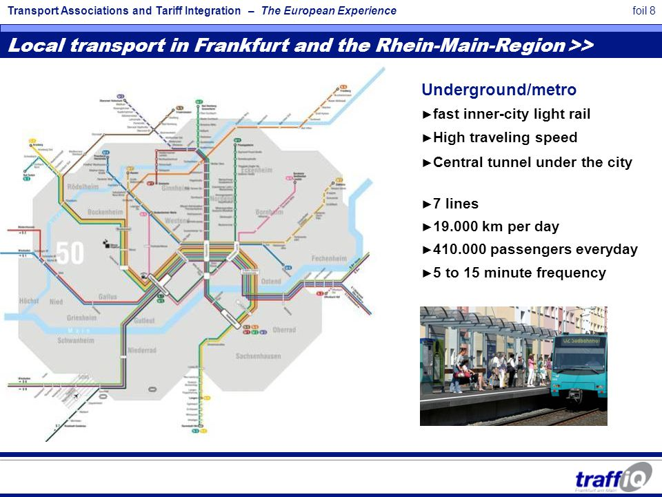 Transport Associations and Tariff Integration – The European Experiencefoil 8 Local transport in Frankfurt and the Rhein-Main-Region >> Underground/metro ► fast inner-city light rail ► High traveling speed ► Central tunnel under the city ► 7 lines ► 19.000 km per day ► 410.000 passengers everyday ► 5 to 15 minute frequency