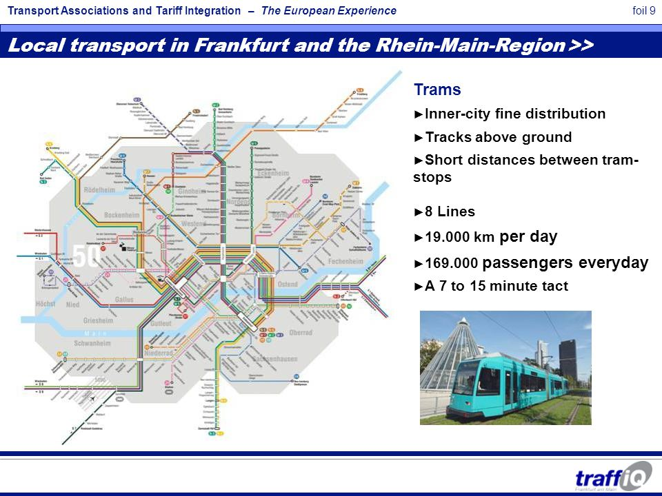 Transport Associations and Tariff Integration – The European Experiencefoil 10 Local transport in Frankfurt and the Rhein-Main-Region Bus ► Shuttle transport ► Short distances between stops ► Fine-development of residential estates ► 44 lines and +9 night buses ► 41.000 km daily ► 165.000 passengers everyday ► 5 to 30 minute tact Dense local passenger transport network in the central city area ► Transport systems - bus, trams, underground and suburban railway