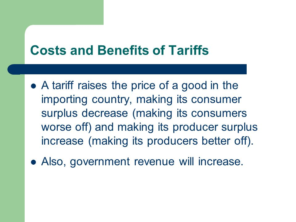 Costs and Benefits of Tariffs A tariff raises the price of a good in the importing country, making its consumer surplus decrease (making its consumers worse off) and making its producer surplus increase (making its producers better off).