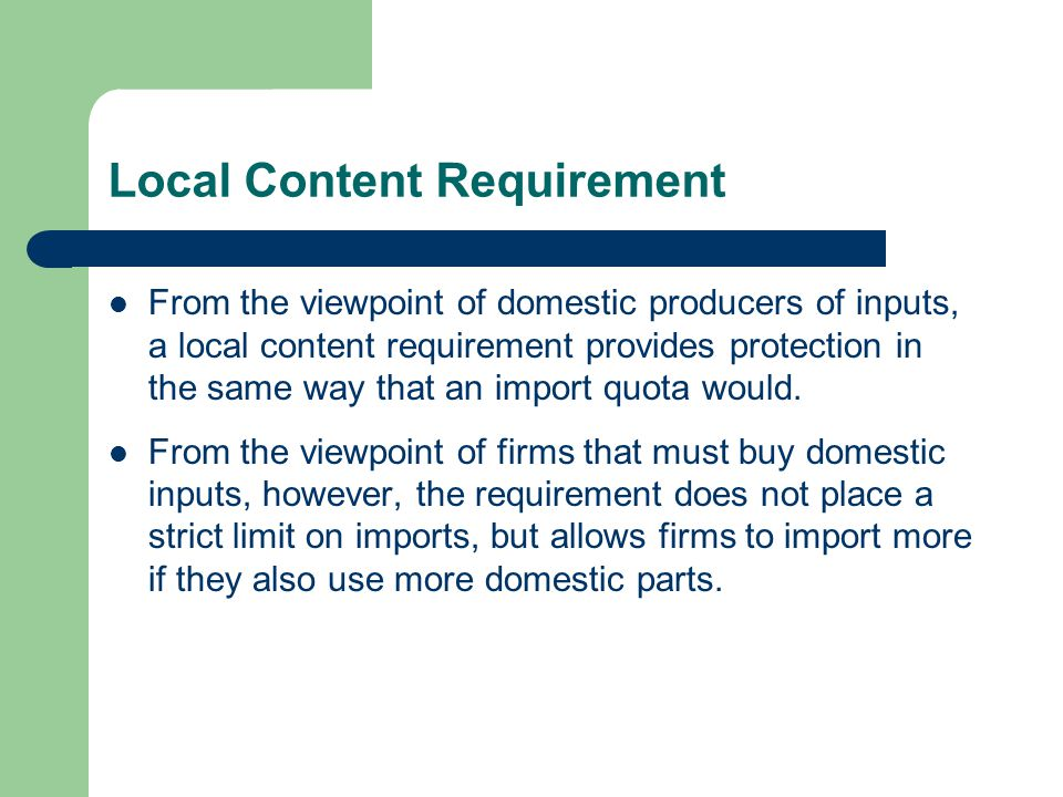 Local Content Requirement From the viewpoint of domestic producers of inputs, a local content requirement provides protection in the same way that an import quota would.