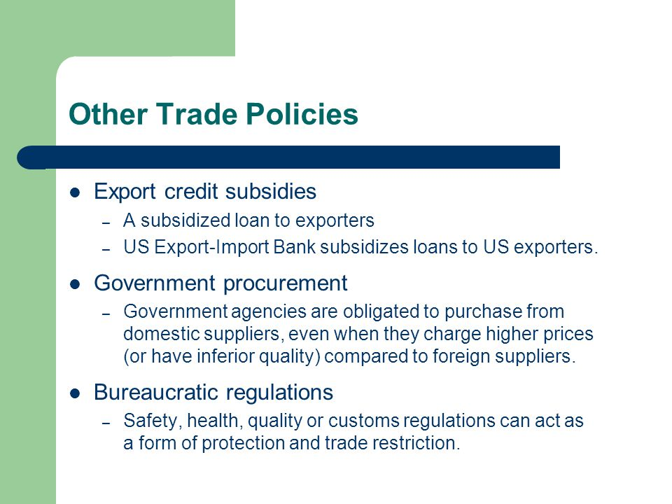 Other Trade Policies Export credit subsidies – A subsidized loan to exporters – US Export-Import Bank subsidizes loans to US exporters.