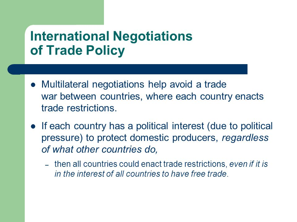 International Negotiations of Trade Policy Multilateral negotiations help avoid a trade war between countries, where each country enacts trade restrictions.