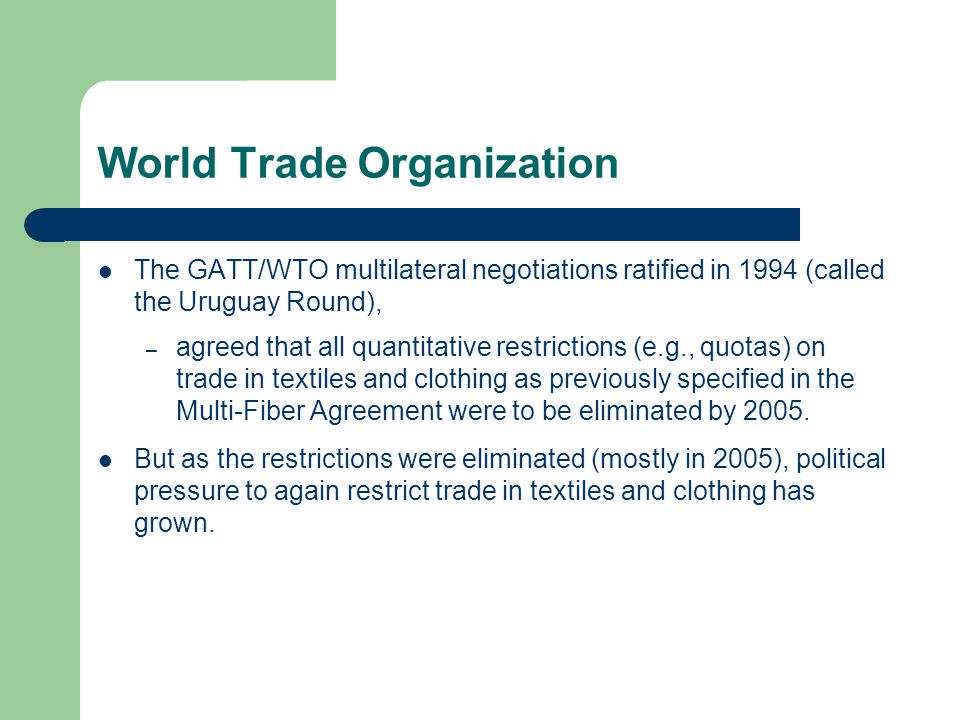 World Trade Organization The GATT/WTO multilateral negotiations ratified in 1994 (called the Uruguay Round), – agreed that all quantitative restrictions (e.g., quotas) on trade in textiles and clothing as previously specified in the Multi-Fiber Agreement were to be eliminated by 2005.