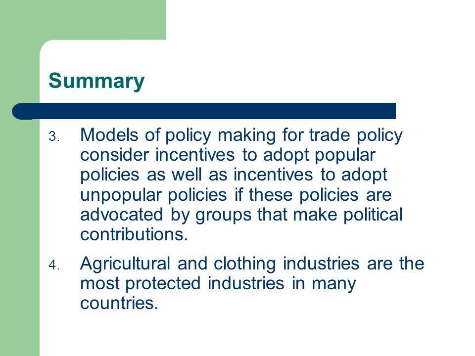 Summary 3. Models of policy making for trade policy consider incentives to adopt popular policies as well as incentives to adopt unpopular policies if