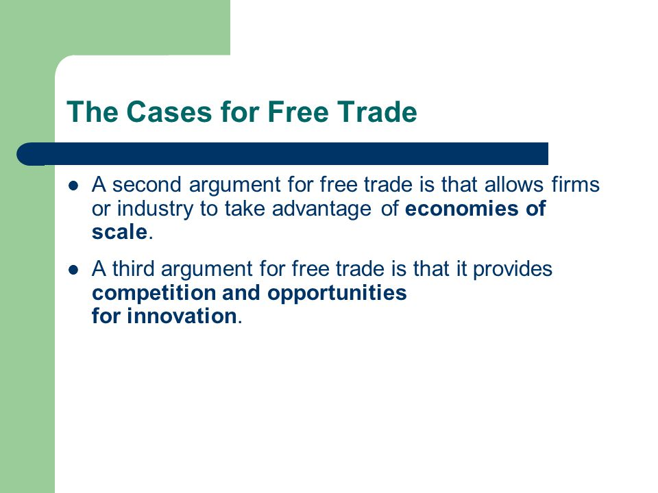 The Cases for Free Trade A second argument for free trade is that allows firms or industry to take advantage of economies of scale.