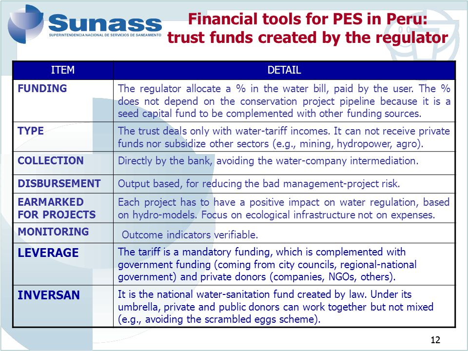 12 Financial tools for PES in Peru: trust funds created by the regulator ITEMDETAIL FUNDINGThe regulator allocate a % in the water bill, paid by the u