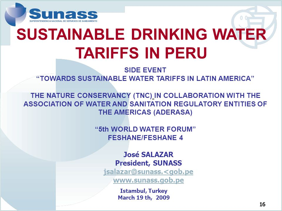 16 José SALAZAR President, SUNASS jsalazar@sunass.<gob.pe www.sunass.gob.pe Istambul, Turkey March 19 th, 2009 SIDE EVENT TOWARDS SUSTAINABLE WATER TARIFFS IN LATIN AMERICA THE NATURE CONSERVANCY (TNC) IN COLLABORATION WITH THE ASSOCIATION OF WATER AND SANITATION REGULATORY ENTITIES OF THE AMERICAS (ADERASA) 5th WORLD WATER FORUM FESHANE/FESHANE 4 SUSTAINABLE DRINKING WATER TARIFFS IN PERU