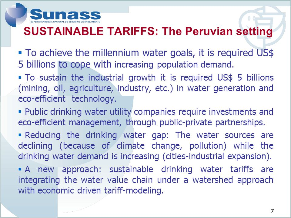 7 SUSTAINABLE TARIFFS: The Peruvian setting  To achieve the millennium water goals, it is required US$ 5 billions to cope with increasing population demand.