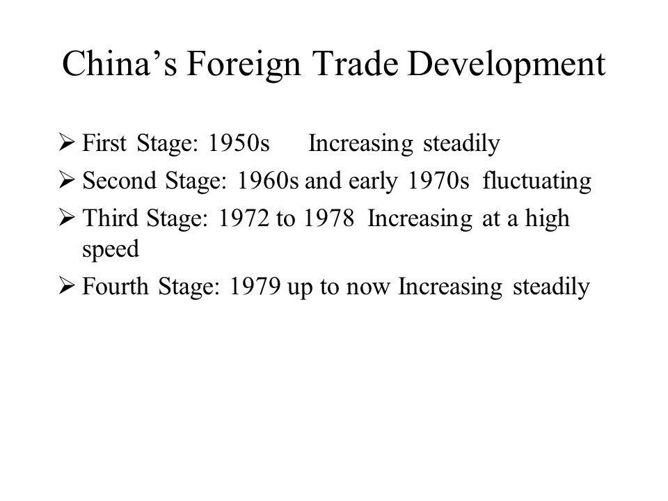 China's Foreign Trade Development  First Stage: 1950s Increasing steadily  Second Stage: 1960s and early 1970s fluctuating  Third Stage: 1972 to 19
