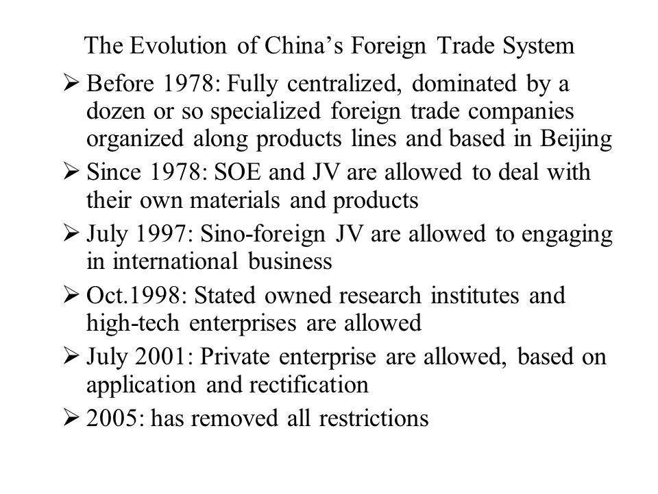 The Evolution of China's Foreign Trade System  Before 1978: Fully centralized, dominated by a dozen or so specialized foreign trade companies organiz