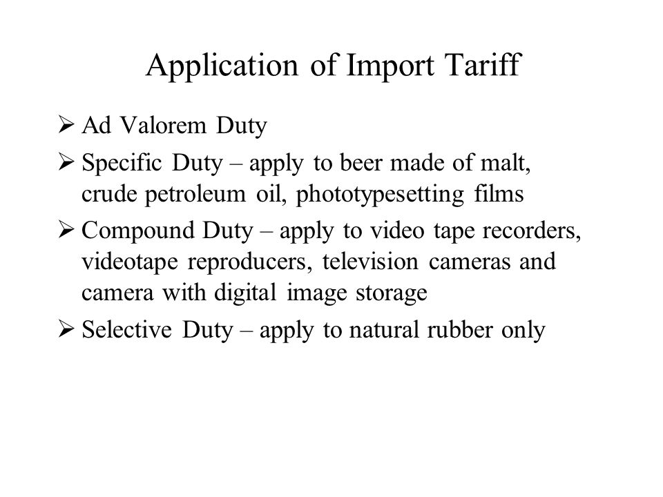 Application of Import Tariff  Ad Valorem Duty  Specific Duty – apply to beer made of malt, crude petroleum oil, phototypesetting films  Compound Duty – apply to video tape recorders, videotape reproducers, television cameras and camera with digital image storage  Selective Duty – apply to natural rubber only