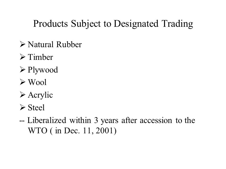 Products Subject to Designated Trading  Natural Rubber  Timber  Plywood  Wool  Acrylic  Steel -- Liberalized within 3 years after accession to the WTO ( in Dec.