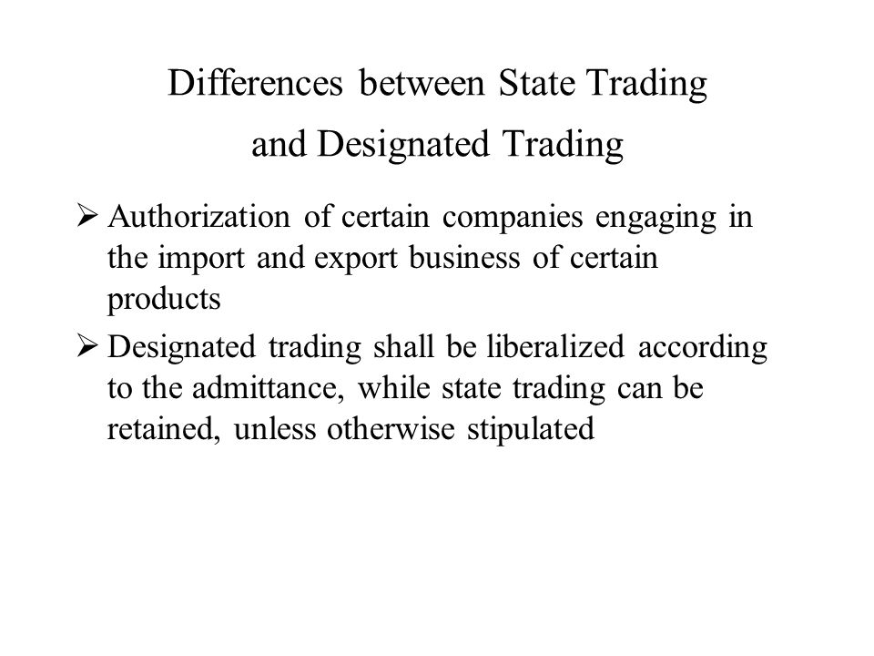 Differences between State Trading and Designated Trading  Authorization of certain companies engaging in the import and export business of certain products  Designated trading shall be liberalized according to the admittance, while state trading can be retained, unless otherwise stipulated