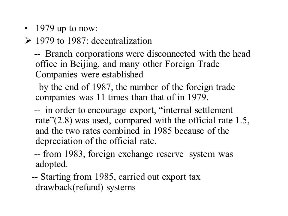1979 up to now:  1979 to 1987: decentralization -- Branch corporations were disconnected with the head office in Beijing, and many other Foreign Trade Companies were established by the end of 1987, the number of the foreign trade companies was 11 times than that of in 1979.