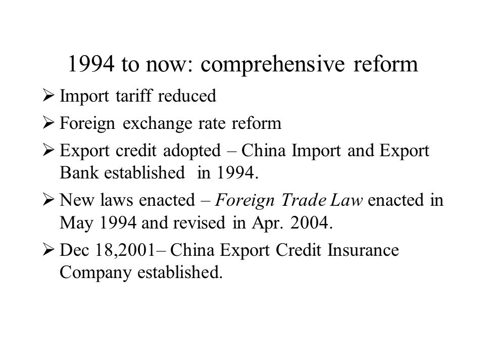 1994 to now: comprehensive reform  Import tariff reduced  Foreign exchange rate reform  Export credit adopted – China Import and Export Bank established in 1994.
