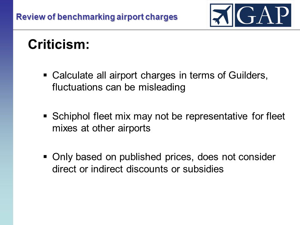 Criticism:  Calculate all airport charges in terms of Guilders, fluctuations can be misleading  Schiphol fleet mix may not be representative for fleet mixes at other airports  Only based on published prices, does not consider direct or indirect discounts or subsidies Review of benchmarking airport charges
