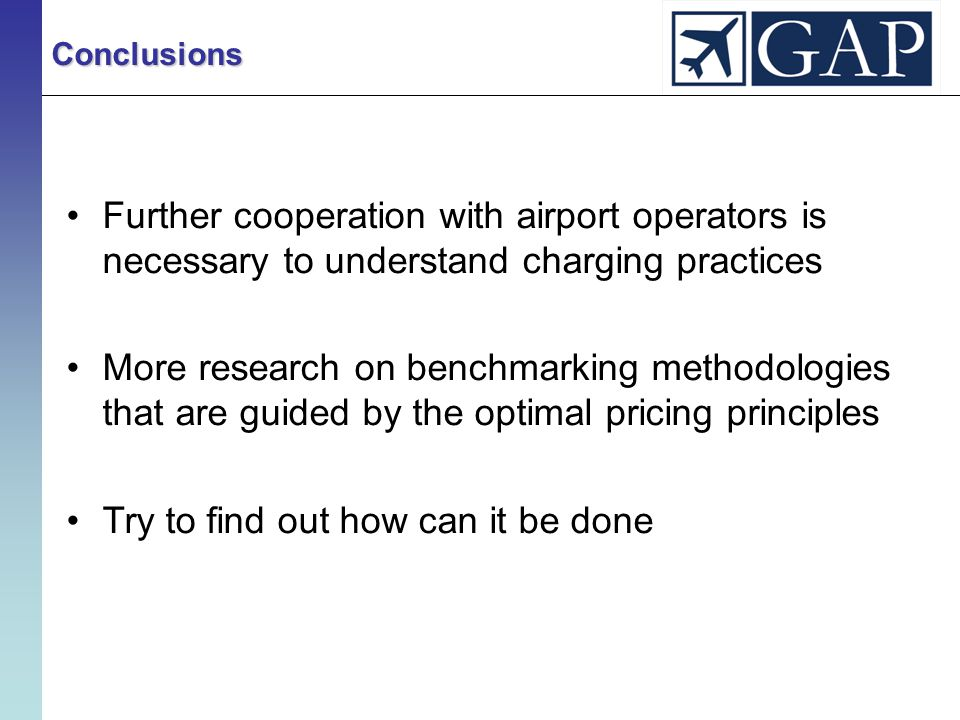Further cooperation with airport operators is necessary to understand charging practices More research on benchmarking methodologies that are guided by the optimal pricing principles Try to find out how can it be done Conclusions