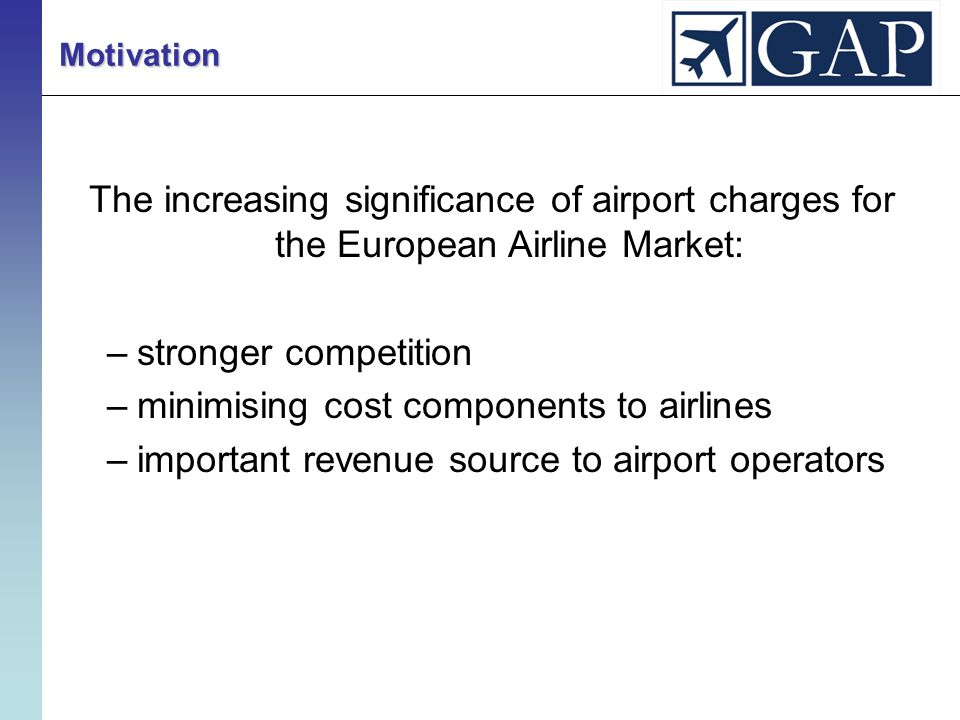 The increasing significance of airport charges for the European Airline Market: –stronger competition –minimising cost components to airlines –important revenue source to airport operators Motivation