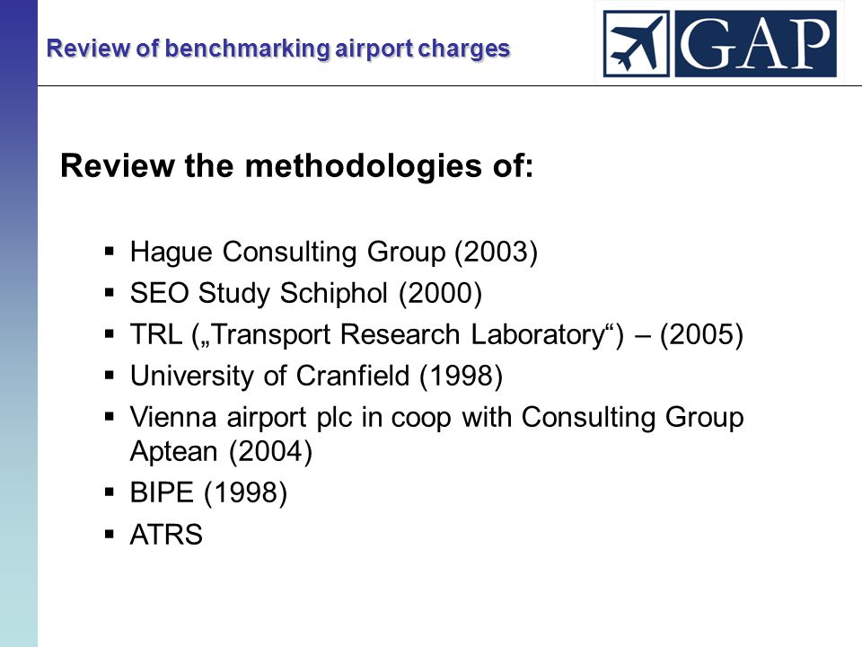 """Review of benchmarking airport charges Review the methodologies of:  Hague Consulting Group (2003)  SEO Study Schiphol (2000)  TRL (""""Transport Research Laboratory ) – (2005)  University of Cranfield (1998)  Vienna airport plc in coop with Consulting Group Aptean (2004)  BIPE (1998)  ATRS"""