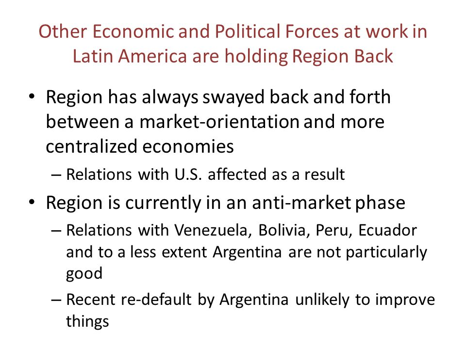 Other Economic and Political Forces at work in Latin America are holding Region Back Region has always swayed back and forth between a market-orientation and more centralized economies – Relations with U.S.
