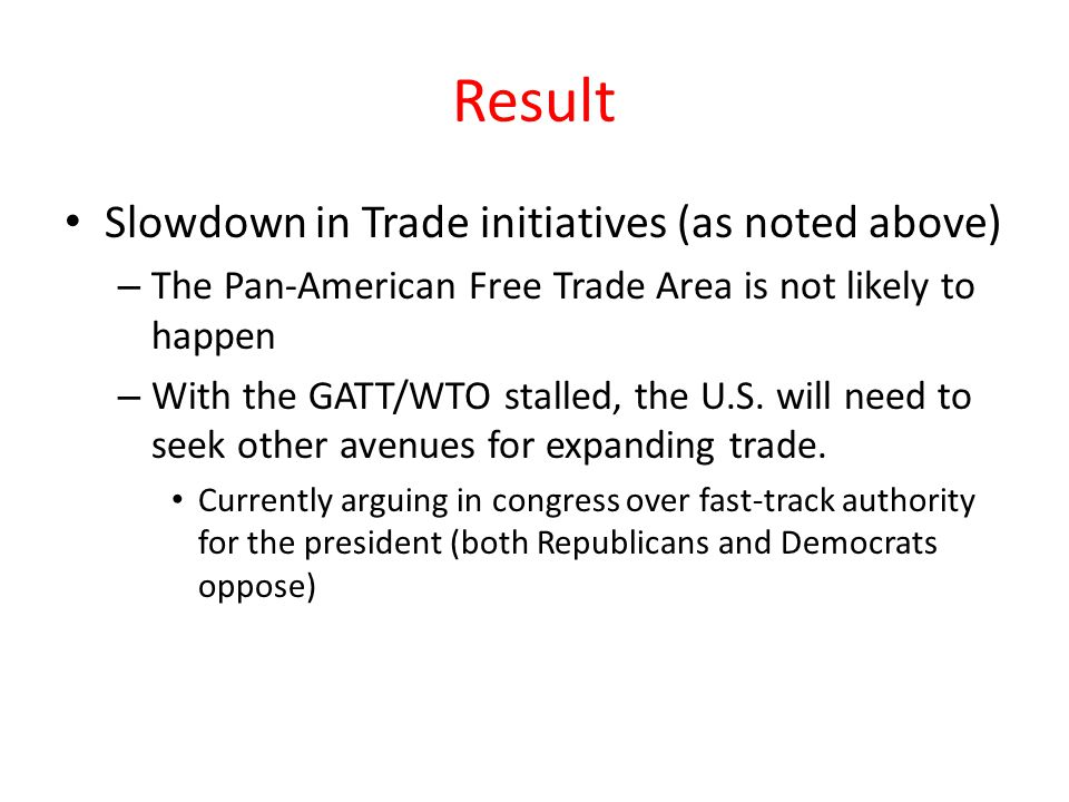 Result Slowdown in Trade initiatives (as noted above) – The Pan-American Free Trade Area is not likely to happen – With the GATT/WTO stalled, the U.S.