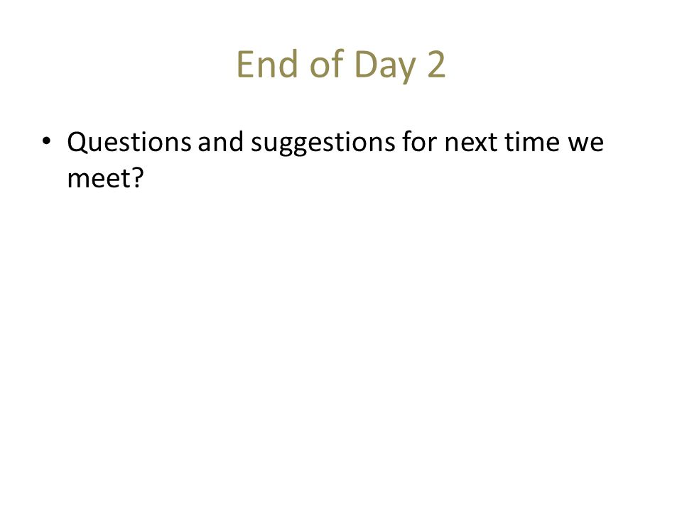 End of Day 2 Questions and suggestions for next time we meet