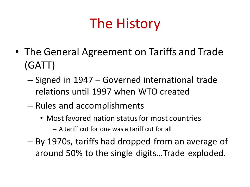 The History The General Agreement on Tariffs and Trade (GATT) – Signed in 1947 – Governed international trade relations until 1997 when WTO created – Rules and accomplishments Most favored nation status for most countries – A tariff cut for one was a tariff cut for all – By 1970s, tariffs had dropped from an average of around 50% to the single digits…Trade exploded.