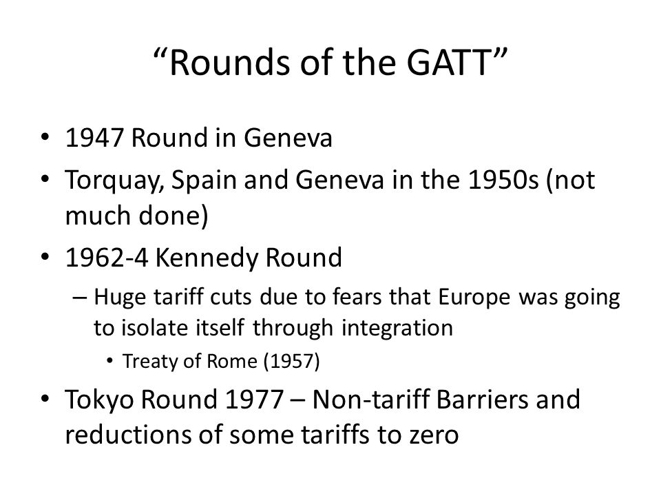 Rounds of the GATT 1947 Round in Geneva Torquay, Spain and Geneva in the 1950s (not much done) 1962-4 Kennedy Round – Huge tariff cuts due to fears that Europe was going to isolate itself through integration Treaty of Rome (1957) Tokyo Round 1977 – Non-tariff Barriers and reductions of some tariffs to zero