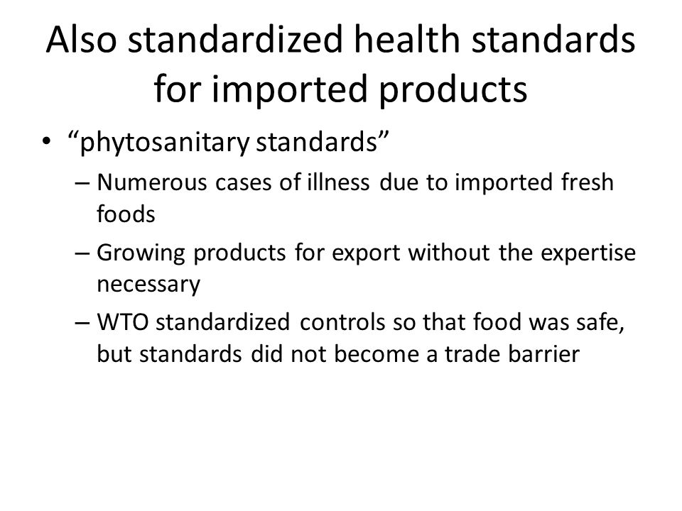 Also standardized health standards for imported products phytosanitary standards – Numerous cases of illness due to imported fresh foods – Growing products for export without the expertise necessary – WTO standardized controls so that food was safe, but standards did not become a trade barrier