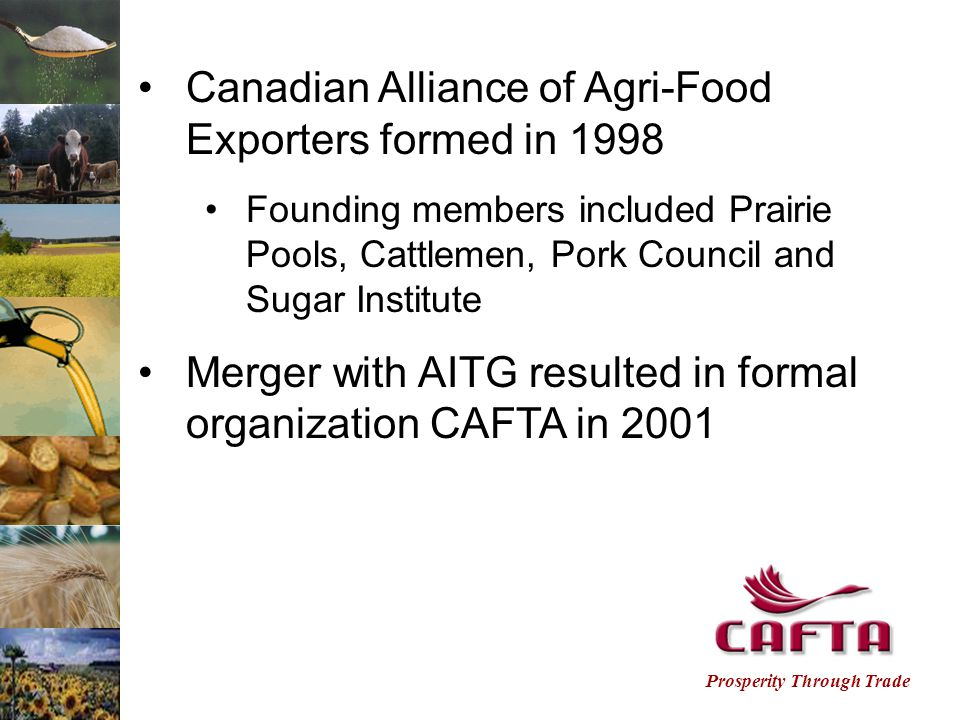 Prosperity Through Trade Agricore United Canada Beef Export Federation Canadian Cattlemen's Association Canadian Meat Council Canadian Oilseed Processors Association Canadian Sugar Institute Canola Council of Canada Cargill Food and Consumer Products Manufacturers Grain Growers of Canada Malting Industry Association of Canada Membership :