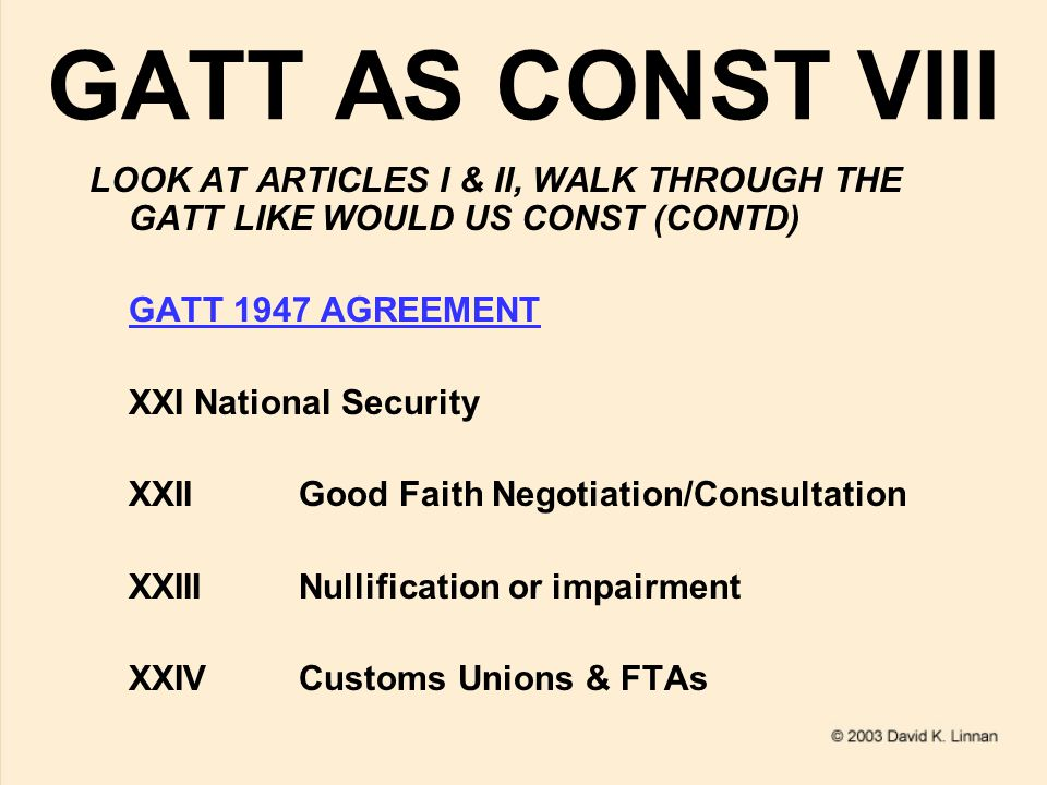 GATT AS CONST VIII LOOK AT ARTICLES I & II, WALK THROUGH THE GATT LIKE WOULD US CONST (CONTD) GATT 1947 AGREEMENT XXINational Security XXIIGood Faith