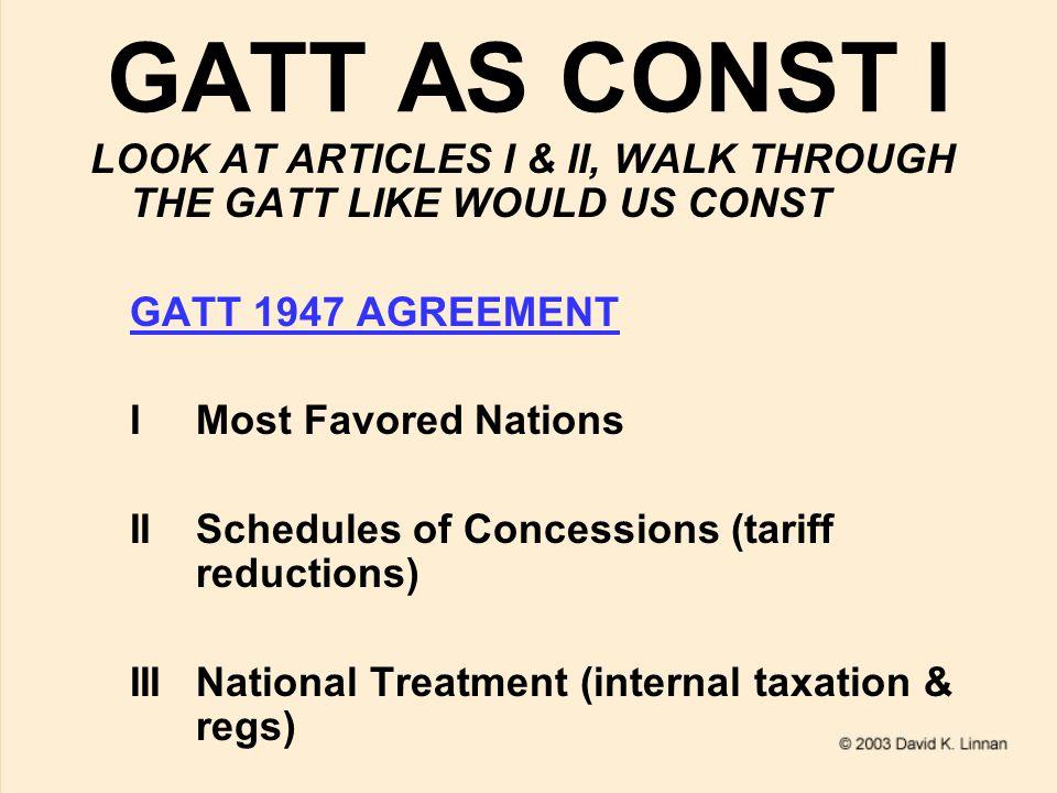 GATT AS CONST II LOOK AT ARTICLES I & II, WALK THROUGH THE GATT LIKE WOULD US CONST (CONTD) GATT 1947 AGREEMENT IVMovies VFreedom of Transit VIAntidumping & Counterveiling Duties
