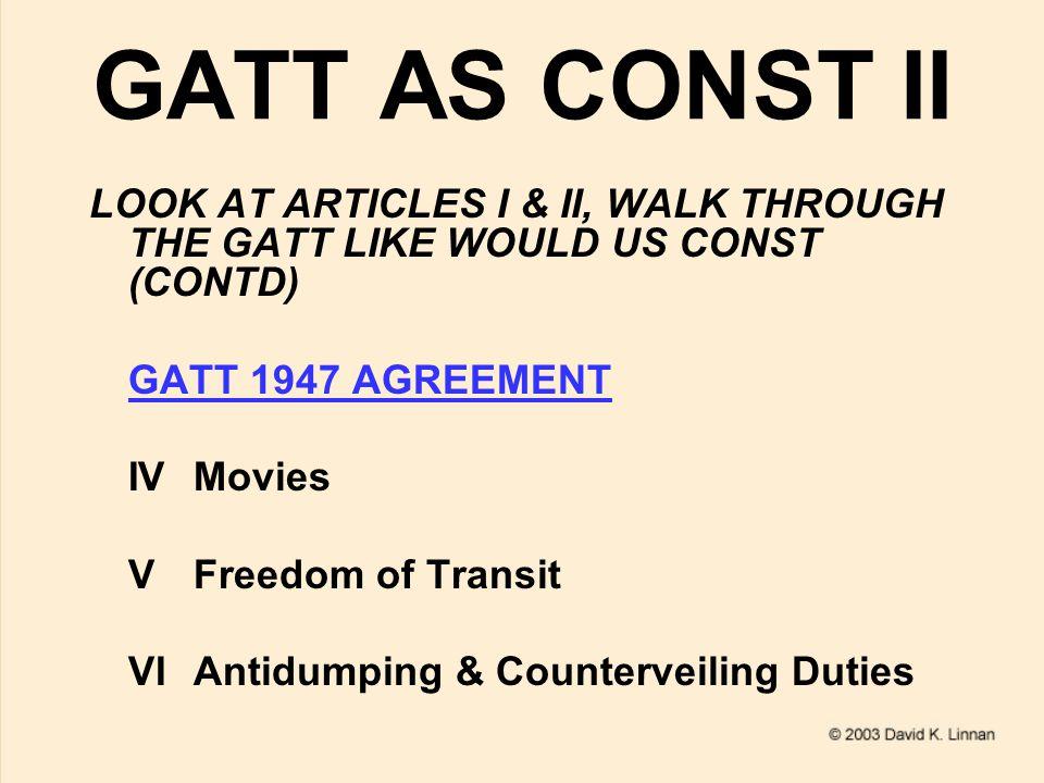 GATT AS CONST III LOOK AT ARTICLES I & II, WALK THROUGH THE GATT LIKE WOULD US CONST (CONTD) GATT 1947 AGREEMENT VIICustoms Valuation VIIIImport/Export Fees IXMarks of Origin