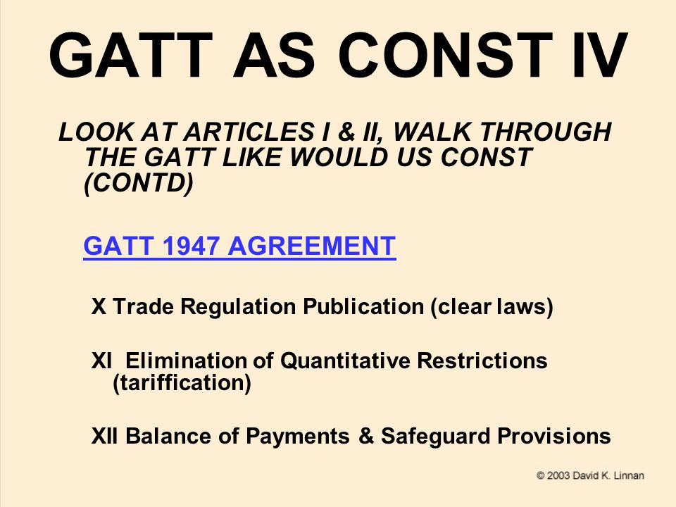 GATT AS CONST V LOOK AT ARTICLES I & II, WALK THROUGH THE GATT LIKE WOULD US CONST (CONTD) GATT 1947 AGREEMENT XIIINon-Discrim Admin of Quant restrictions XIVNon-Discrim Exceptions (mostly monetary basis) XVIMF Exchange Arrangements XVISubsidies