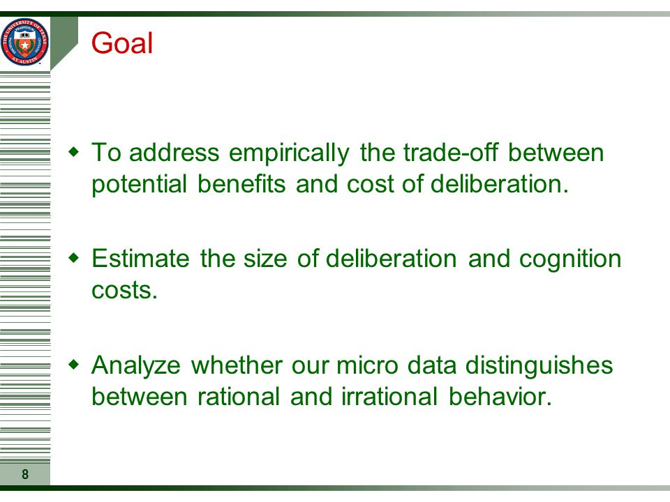 8 Goal  To address empirically the trade-off between potential benefits and cost of deliberation.  Estimate the size of deliberation and cognition c
